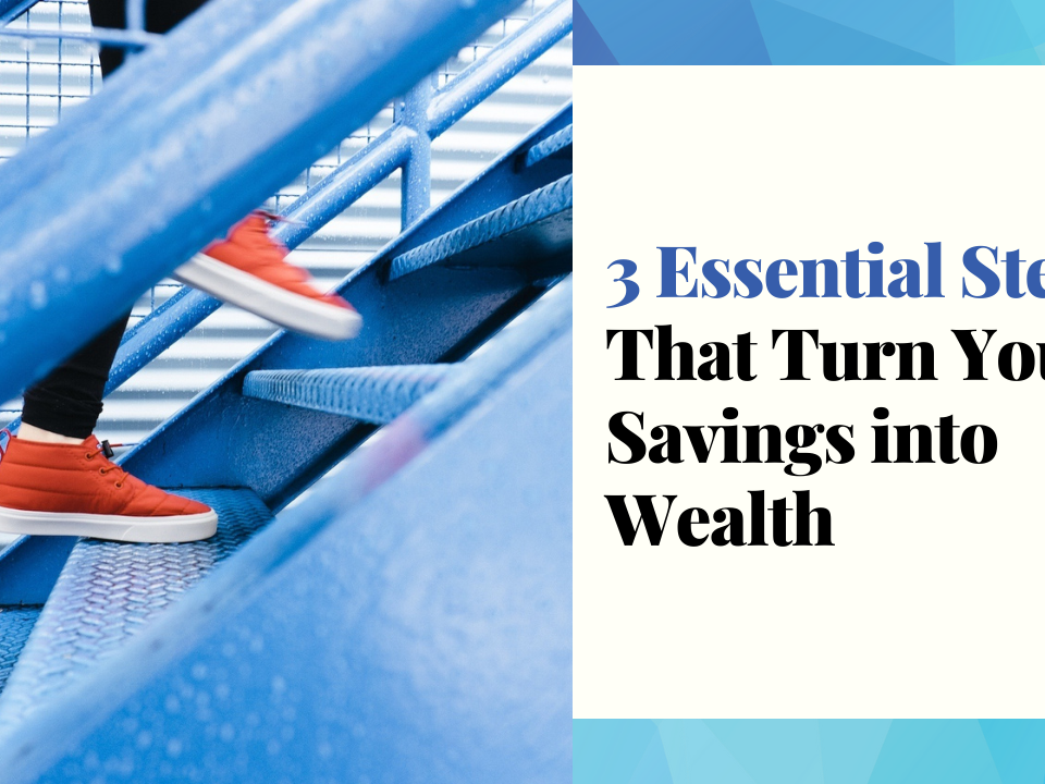 3 Essential Steps That Turn Your Savings Into Wealth