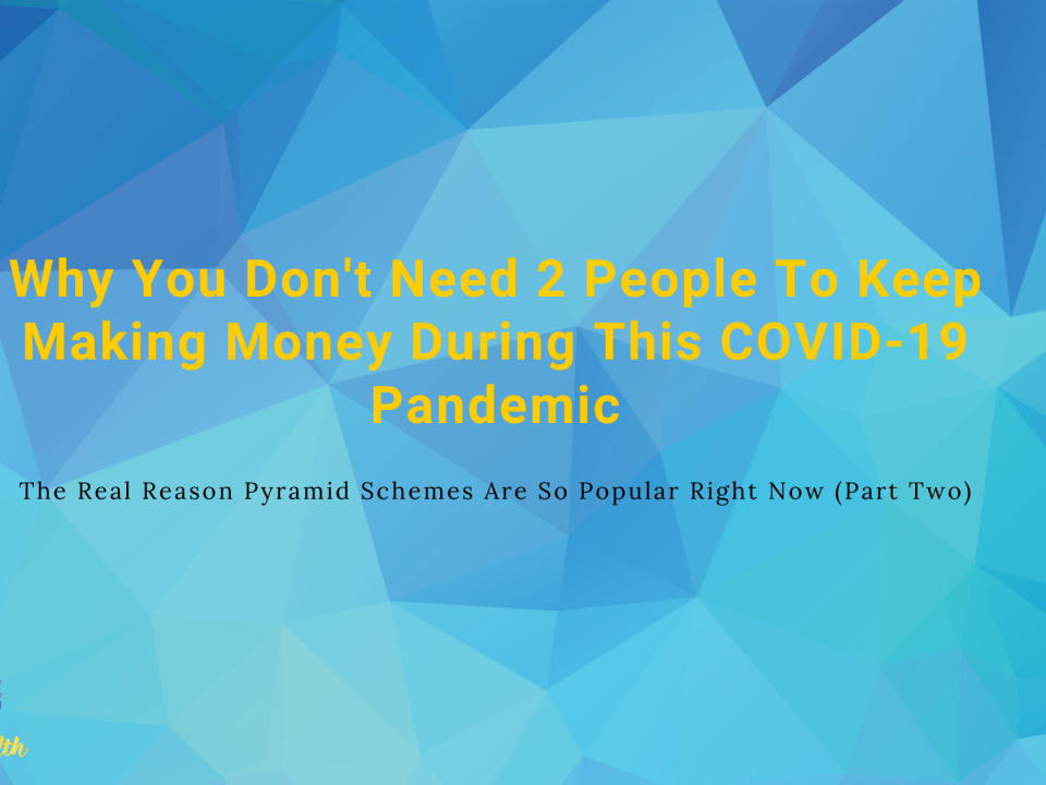 Why You Don't Need 2 People To Keep Making Money During This COVID-19 Pandemic & The Real Reason Pyramid Schemes Are So Popular Right Now (Part Two)