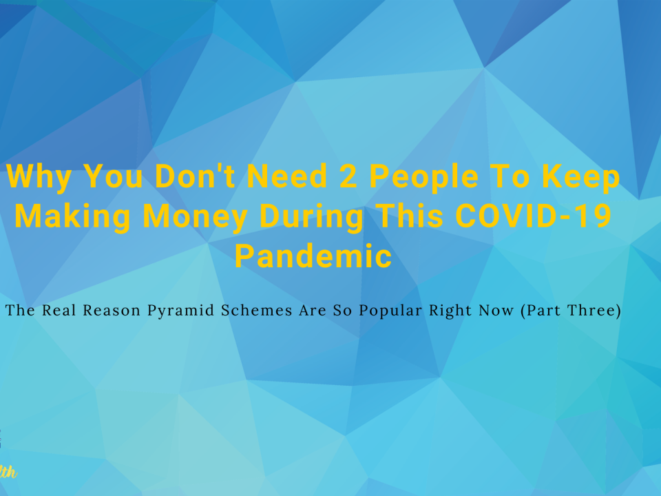 Why You Don't Need 2 People To Keep Making Money During This COVID-19 Pandemic & The Real Reason Pyramid Schemes Are So Popular Right Now (Part Three)