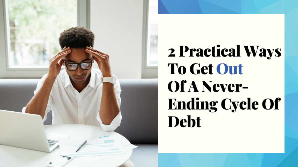 2 Practical Ways To Get Out Of A Never-Ending Cycle Of Debt