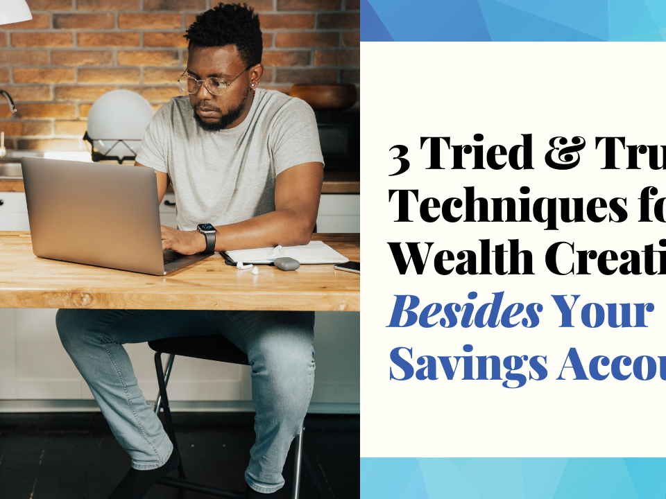 Three Tried & True Techniques for Wealth Creation Besides Your Savings Account